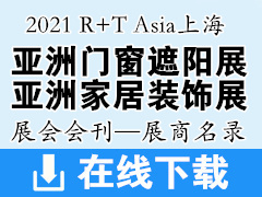 2021 R+T Asia上海亚洲门窗遮阳展会刊 亚洲家居装饰展会刊—展商名录